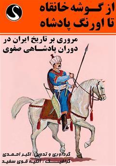 دانلود کتاب از گوشه خانقاه تا اورنگ پادشاه (مروری بر تاریخ ایران در دوران پادشاهی صفوی)