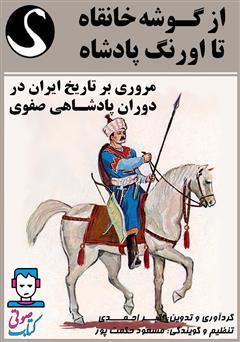 دانلود کتاب صوتی از گوشه خانقاه تا اورنگ پادشاه (مروری بر تاریخ ایران در دوران پادشاهی صفوی)