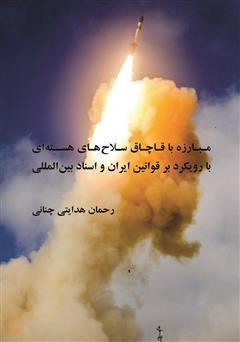 دانلود کتاب مبارزه با قاچاق سلاحهای هستهای با رویکرد بر قوانین ایران و اسناد بینالمللی