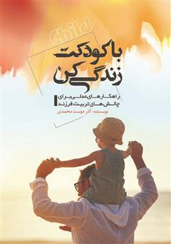 دانلود کتاب با کودکت زندگی کن: راهکارهای عملی برای چالشهای تربیت فرزند