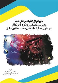 دانلود کتاب تاثیر انواع اشتباه در قتل عمد و بررسی تطبیقی رویکرد قانونگذار در قانون مجازات اسلامی جدید و قانون سابق