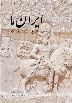 دانلود کتاب ایران ما: نگاهی به تاریخ ایران پیش از اسلام